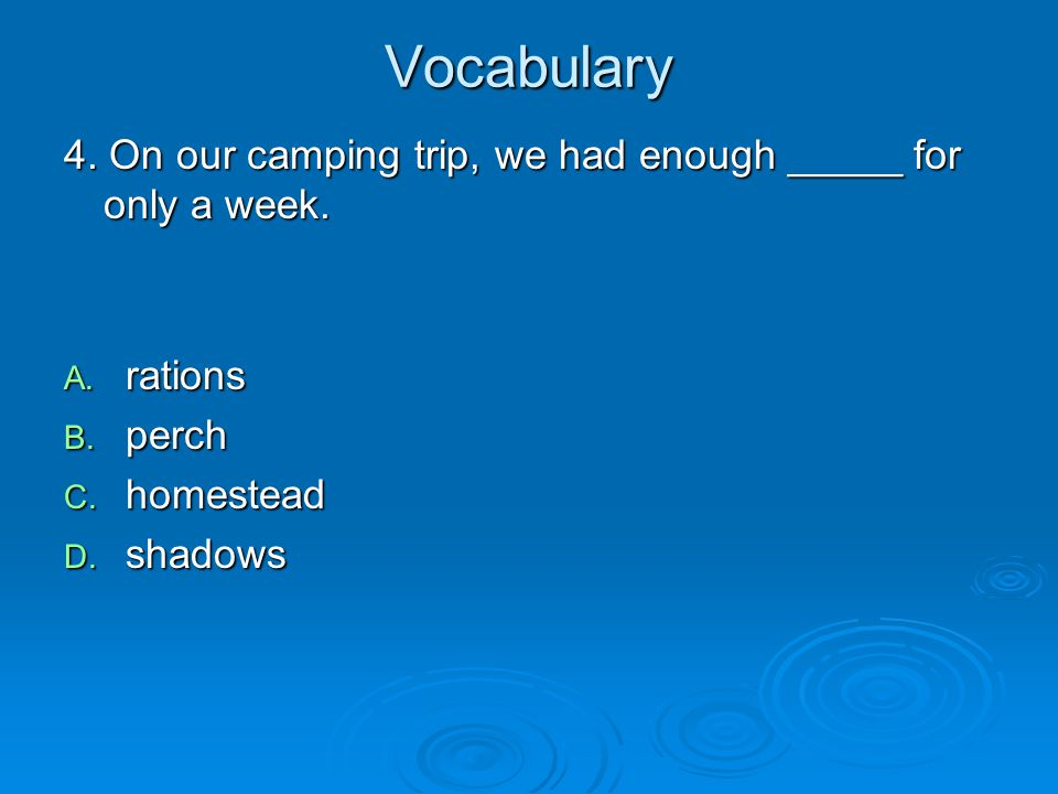 Vocabulary 4. On our camping trip, we had enough _____ for only a week. A. rations B. perch C. homestead D. shadows