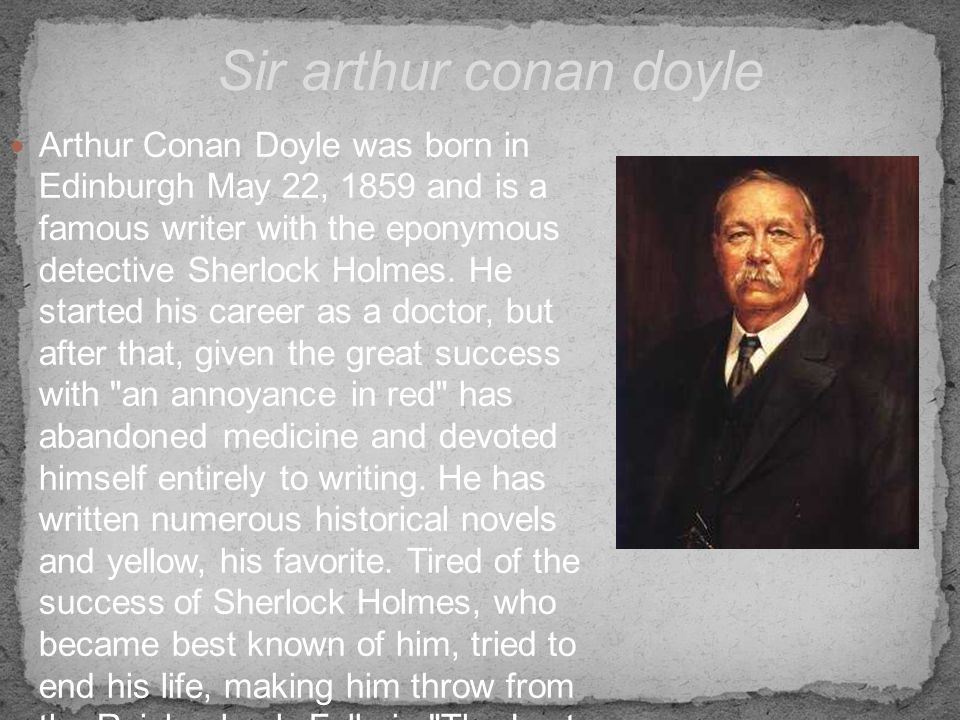 Arthur Conan Doyle was born in Edinburgh May 22, 1859 and is a famous writer with the eponymous detective Sherlock Holmes. He started his career as a