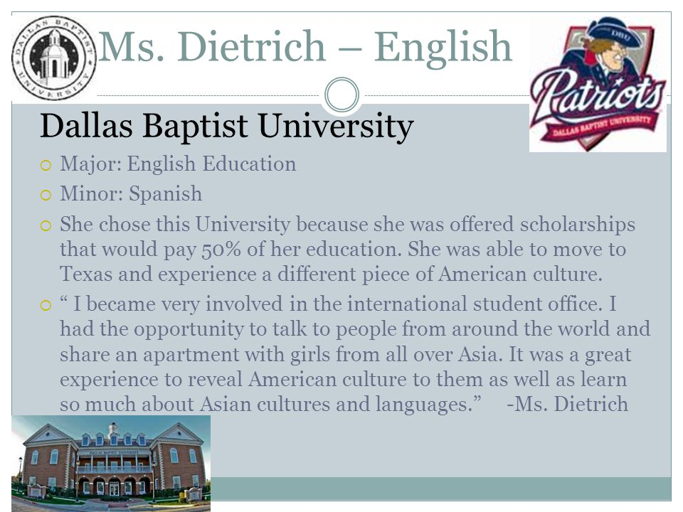 Ms. Dietrich – English Dallas Baptist University  Major: English Education  Minor: Spanish  She chose this University because she was offered schol