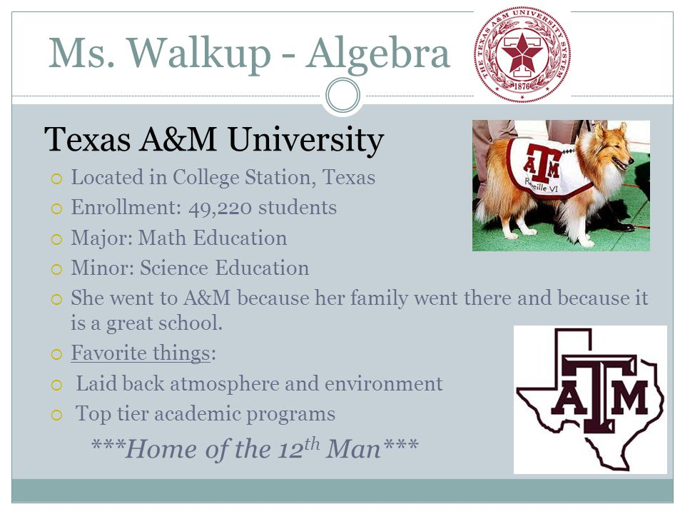 Ms. Walkup - Algebra Texas A&M University  Located in College Station, Texas  Enrollment: 49,220 students  Major: Math Education  Minor: Science E