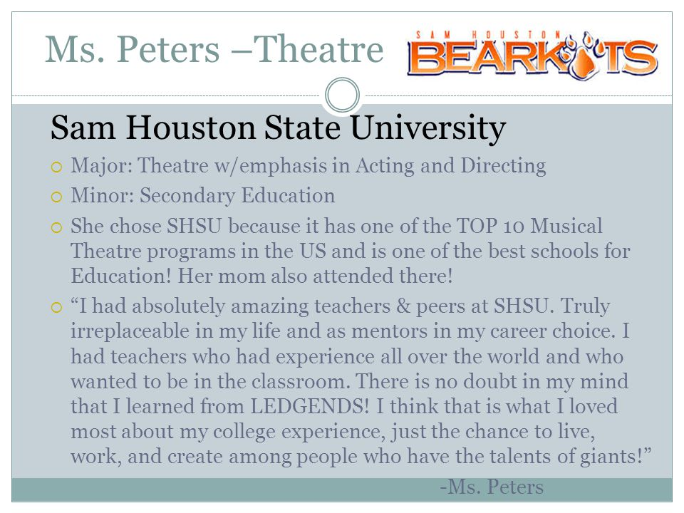 Ms. Peters –Theatre Sam Houston State University  Major: Theatre w/emphasis in Acting and Directing  Minor: Secondary Education  She chose SHSU bec