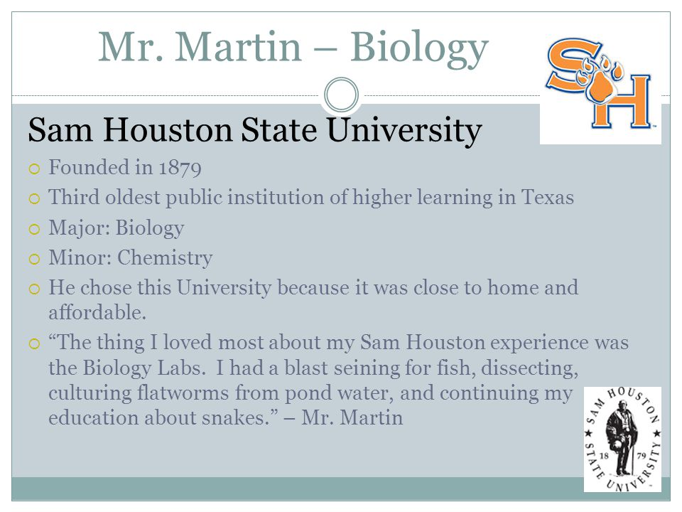 Mr. Martin – Biology Sam Houston State University  Founded in 1879  Third oldest public institution of higher learning in Texas  Major: Biology  M