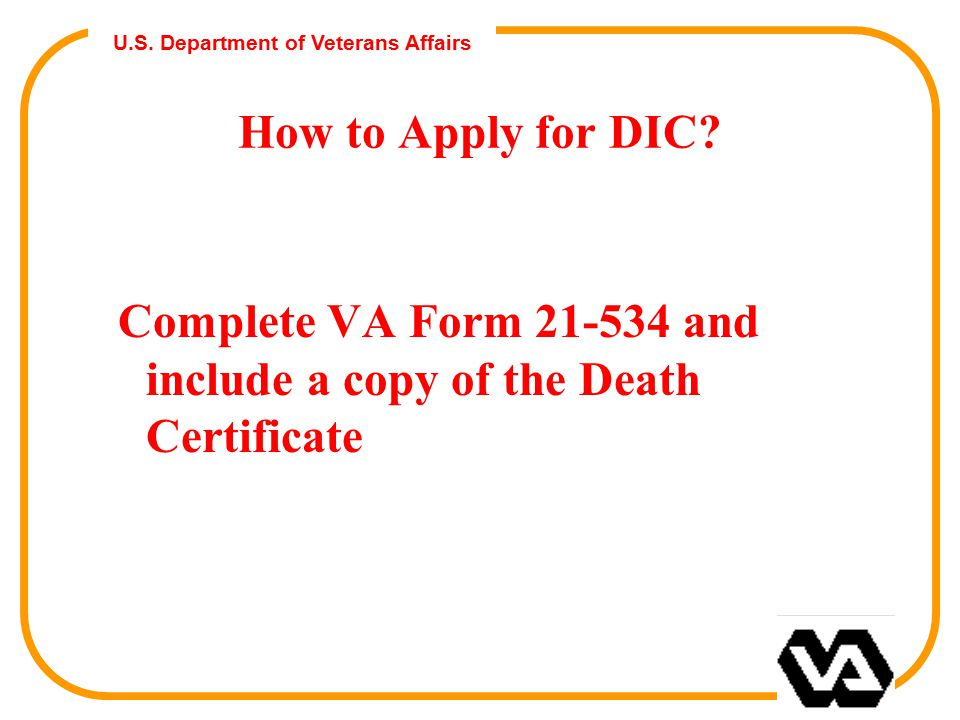 U.S. Department of Veterans Affairs How to Apply for DIC? Complete VA Form 21-534 and include a copy of the Death Certificate