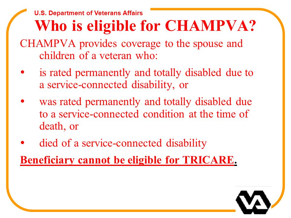 U.S. Department of Veterans Affairs Who is eligible for CHAMPVA? CHAMPVA provides coverage to the spouse and children of a veteran who: Ÿis rated perm