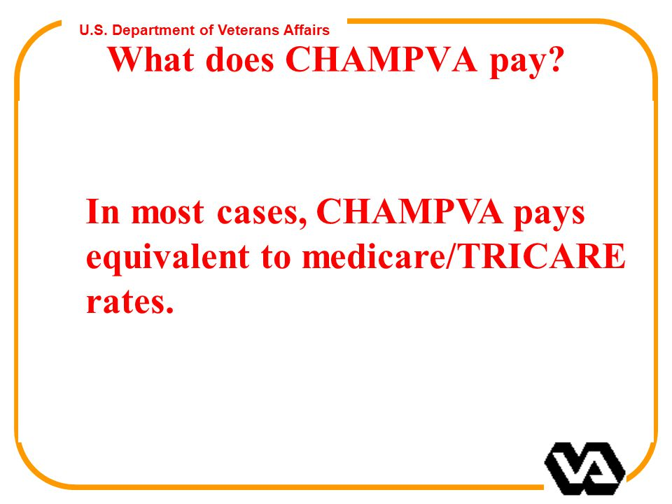 U.S. Department of Veterans Affairs What does CHAMPVA pay? In most cases, CHAMPVA pays equivalent to medicare/TRICARE rates.