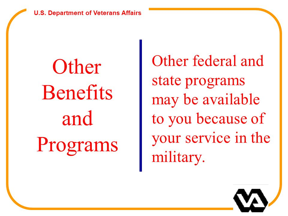 U.S. Department of Veterans Affairs Other Benefits and Programs Other federal and state programs may be available to you because of your service in th