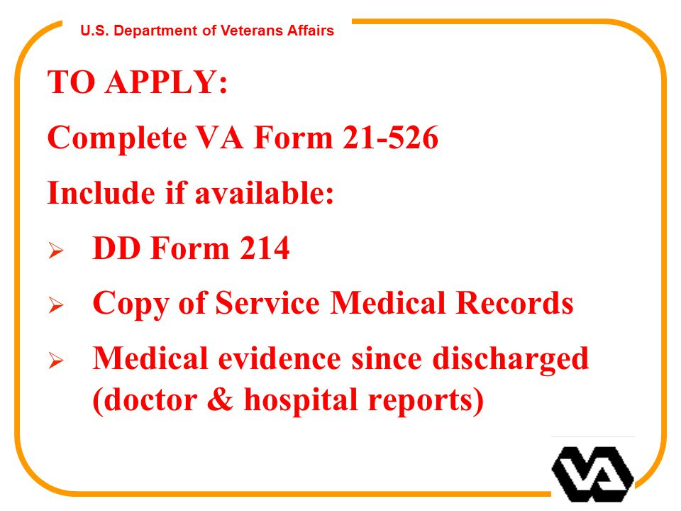 U.S. Department of Veterans Affairs TO APPLY: Complete VA Form 21-526 Include if available:  DD Form 214  Copy of Service Medical Records  Medical
