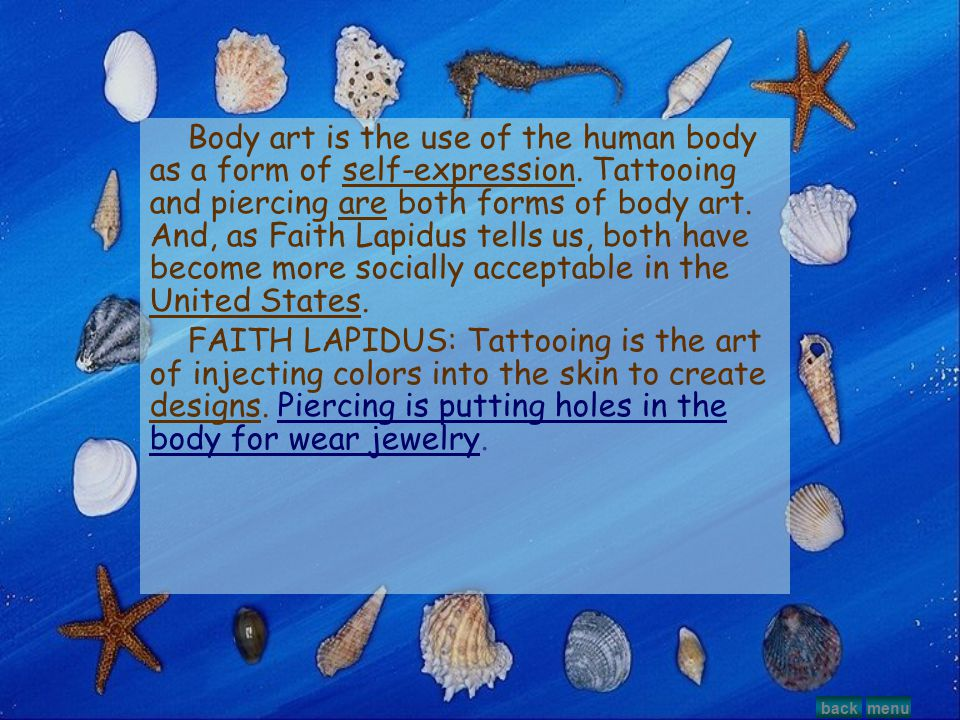 Body art is the use of the human body as a form of self-expression. Tattooing and piercing are both forms of body art. And, as Faith Lapidus tells us,