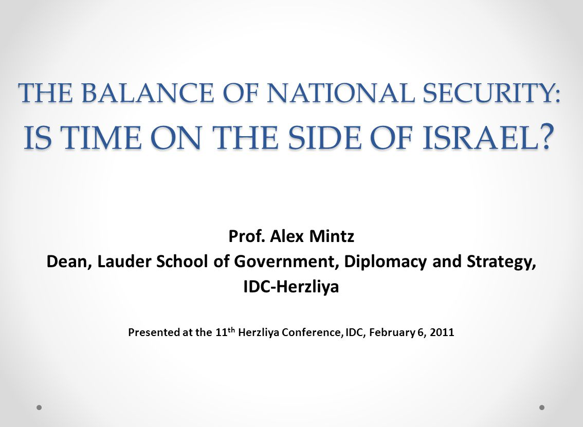 THE BALANCE OF NATIONAL SECURITY: IS TIME ON THE SIDE OF ISRAEL ? Prof. Alex Mintz Dean, Lauder School of Government, Diplomacy and Strategy, IDC-Herz