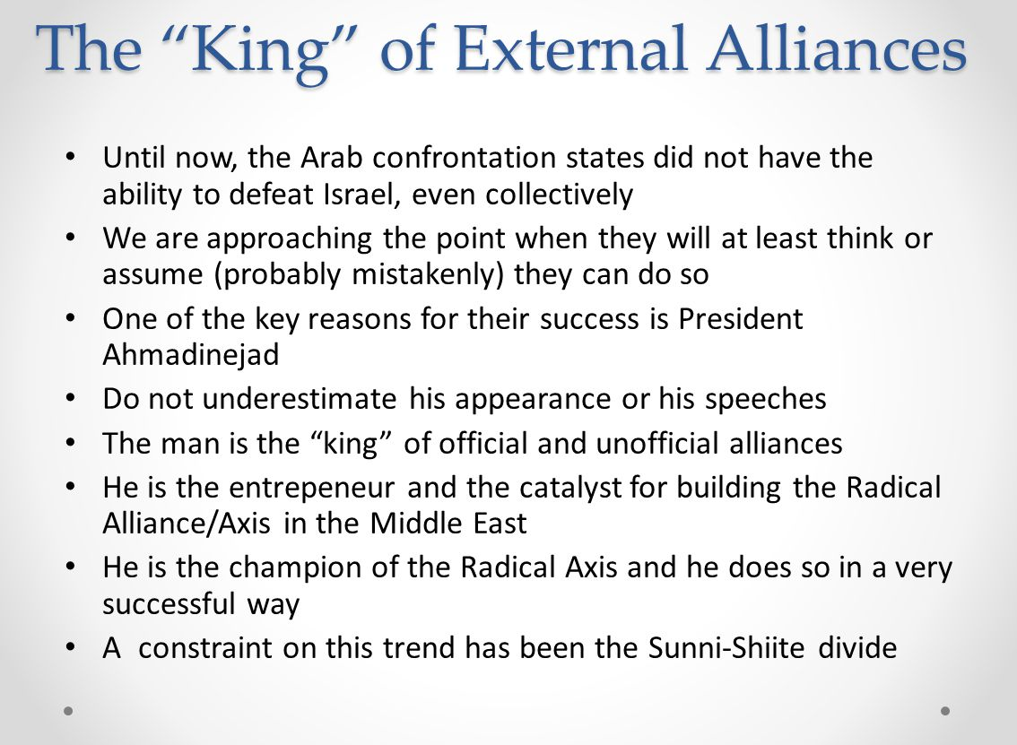 The King of External Alliances Until now, the Arab confrontation states did not have the ability to defeat Israel, even collectively We are approaching the point when they will at least think or assume (probably mistakenly) they can do so One of the key reasons for their success is President Ahmadinejad Do not underestimate his appearance or his speeches The man is the king of official and unofficial alliances He is the entrepeneur and the catalyst for building the Radical Alliance/Axis in the Middle East He is the champion of the Radical Axis and he does so in a very successful way A constraint on this trend has been the Sunni-Shiite divide