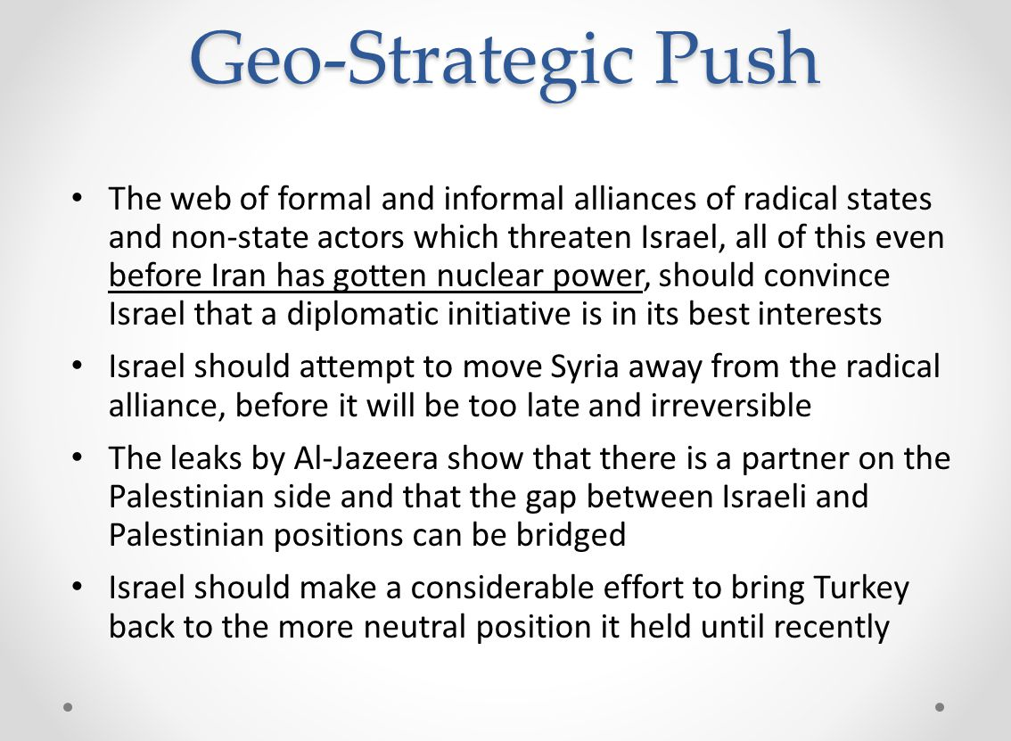 Geo-Strategic Push The web of formal and informal alliances of radical states and non-state actors which threaten Israel, all of this even before Iran has gotten nuclear power, should convince Israel that a diplomatic initiative is in its best interests Israel should attempt to move Syria away from the radical alliance, before it will be too late and irreversible The leaks by Al-Jazeera show that there is a partner on the Palestinian side and that the gap between Israeli and Palestinian positions can be bridged Israel should make a considerable effort to bring Turkey back to the more neutral position it held until recently