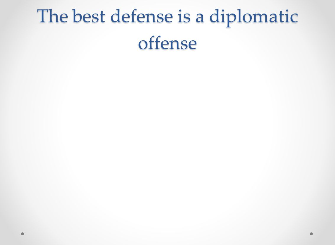 The best defense is a diplomatic offense