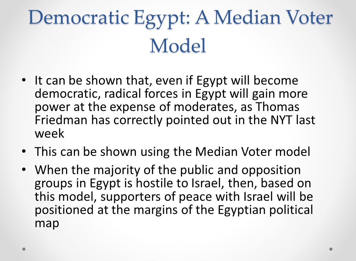 Democratic Egypt: A Median Voter Model Democratic Egypt: A Median Voter Model It can be shown that, even if Egypt will become democratic, radical forces in Egypt will gain more power at the expense of moderates, as Thomas Friedman has correctly pointed out in the NYT last week This can be shown using the Median Voter model When the majority of the public and opposition groups in Egypt is hostile to Israel, then, based on this model, supporters of peace with Israel will be positioned at the margins of the Egyptian political map