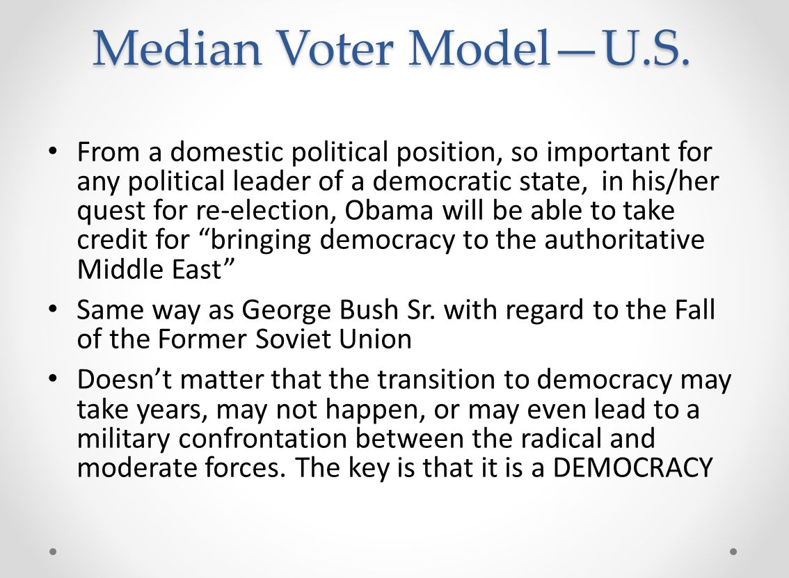 Median Voter Model—U.S. From a domestic political position, so important for any political leader of a democratic state, in his/her quest for re-elect