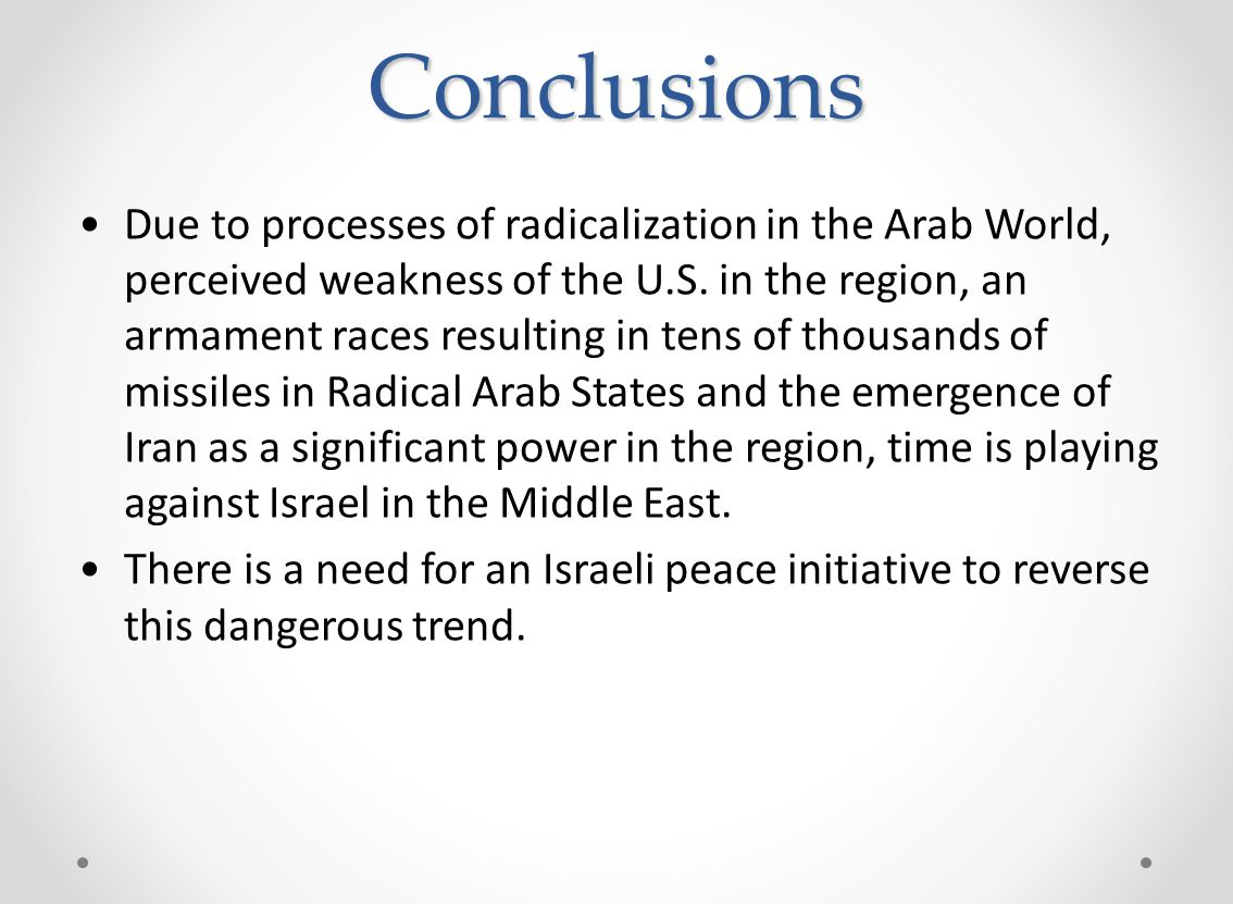 Conclusions Due to processes of radicalization in the Arab World, perceived weakness of the U.S. in the region, an armament races resulting in tens of