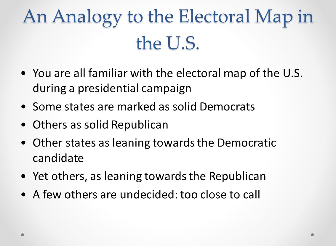 An Analogy to the Electoral Map in the U.S. You are all familiar with the electoral map of the U.S. during a presidential campaign Some states are mar