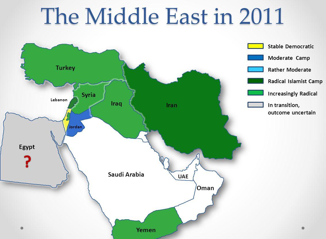 Turkey Iran Iraq Syria Saudi Arabia Jordan Egypt Yemen Oman UAE Lebanon The Middle East in 2011 Radical Islamist Camp Increasingly Radical In transition, outcome uncertain Moderate Camp Stable Democratic Rather Moderate
