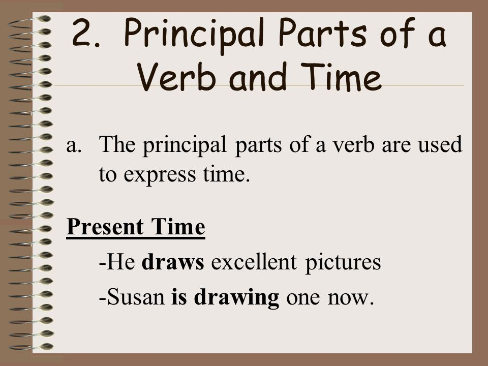 2.Principal Parts of a Verb and Time a.The principle parts of a verb are used to express time.