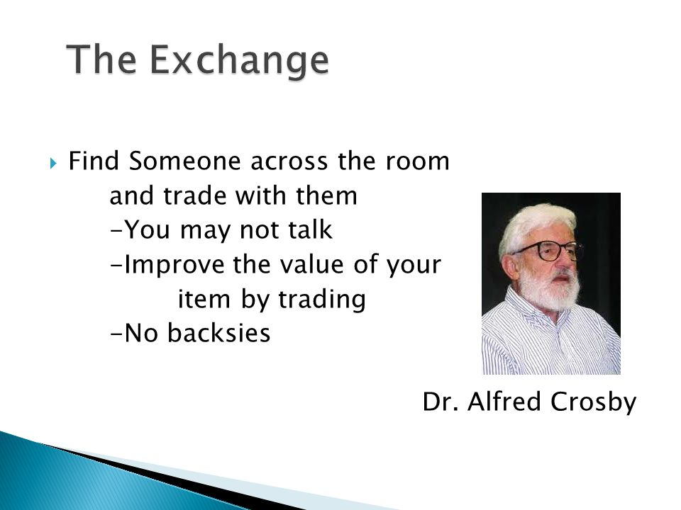  Find Someone across the room and trade with them -You may not talk -Improve the value of your item by trading -No backsies Dr.