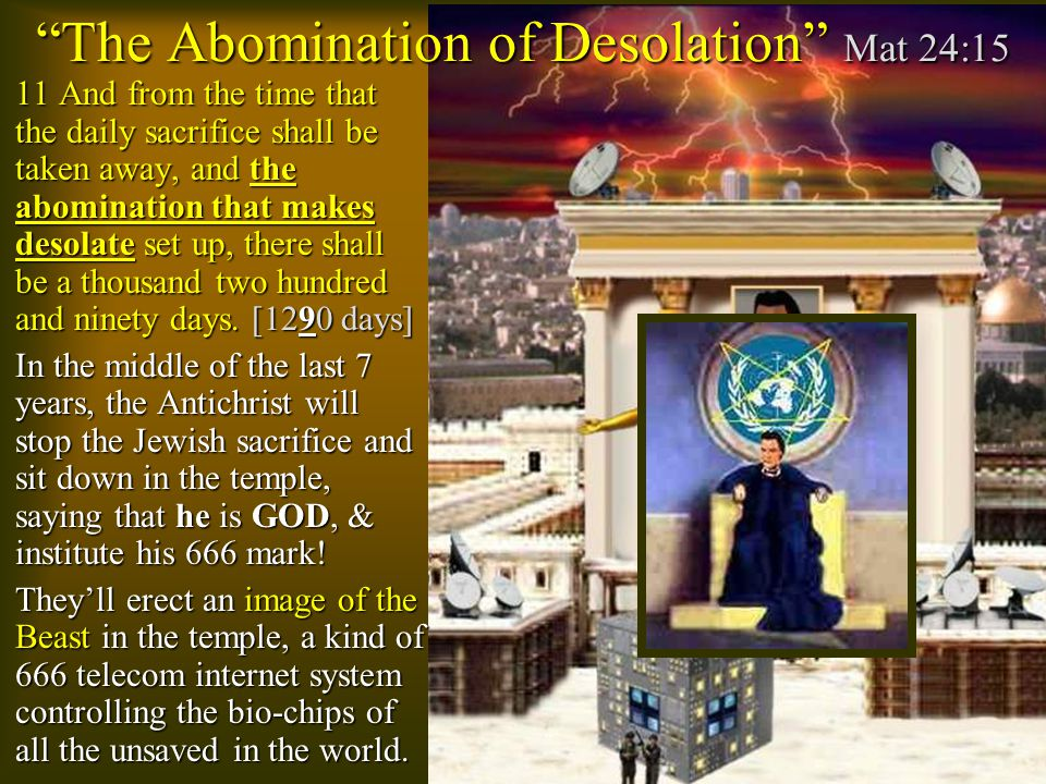 The Abomination of Desolation Mat 24:15  11 And from the time that the daily sacrifice shall be taken away, and the abomination that makes desolate set up, there shall be a thousand two hundred and ninety days.