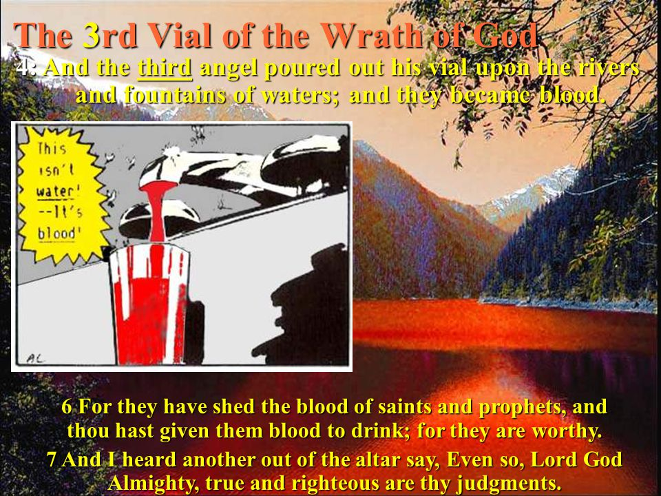 The 3rd Vial of the Wrath of God 4: And the third angel poured out his vial upon the rivers and fountains of waters; and they became blood.