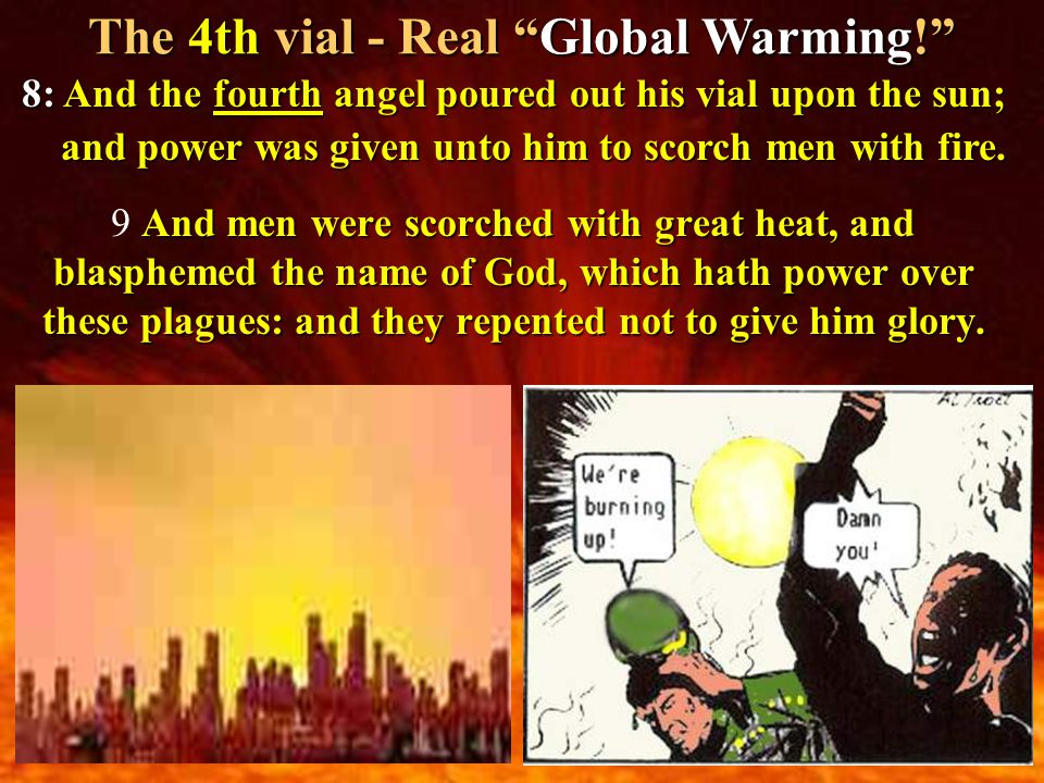 The 4th vial - Real Global Warming! 8: And the fourth angel poured out his vial upon the sun; and power was given unto him to scorch men with fire.