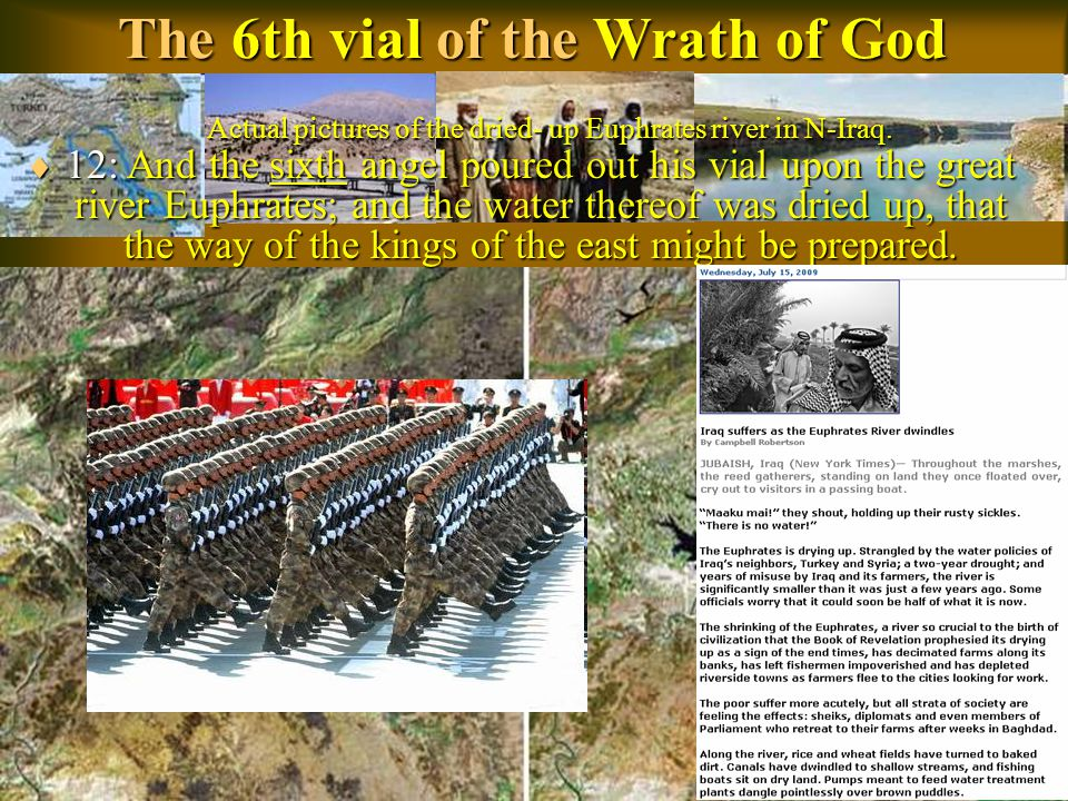 The 6th vial of the Wrath of God  12: And the sixth angel poured out his vial upon the great river Euphrates; and the water thereof was dried up, that the way of the kings of the east might be prepared.
