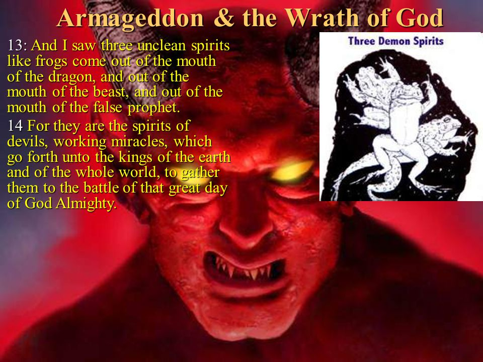 Armageddon & the Wrath of God  13: And I saw three unclean spirits like frogs come out of the mouth of the dragon, and out of the mouth of the beast, and out of the mouth of the false prophet.