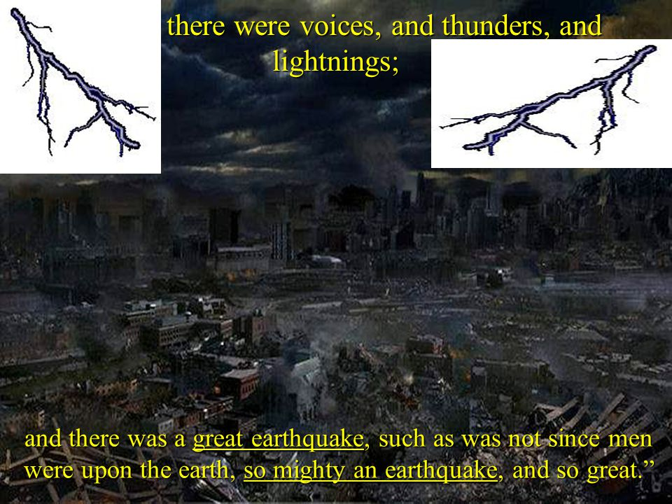 18 And there were voices, and thunders, and lightnings; and there was a great earthquake, such as was not since men were upon the earth, so mighty an earthquake, and so great.