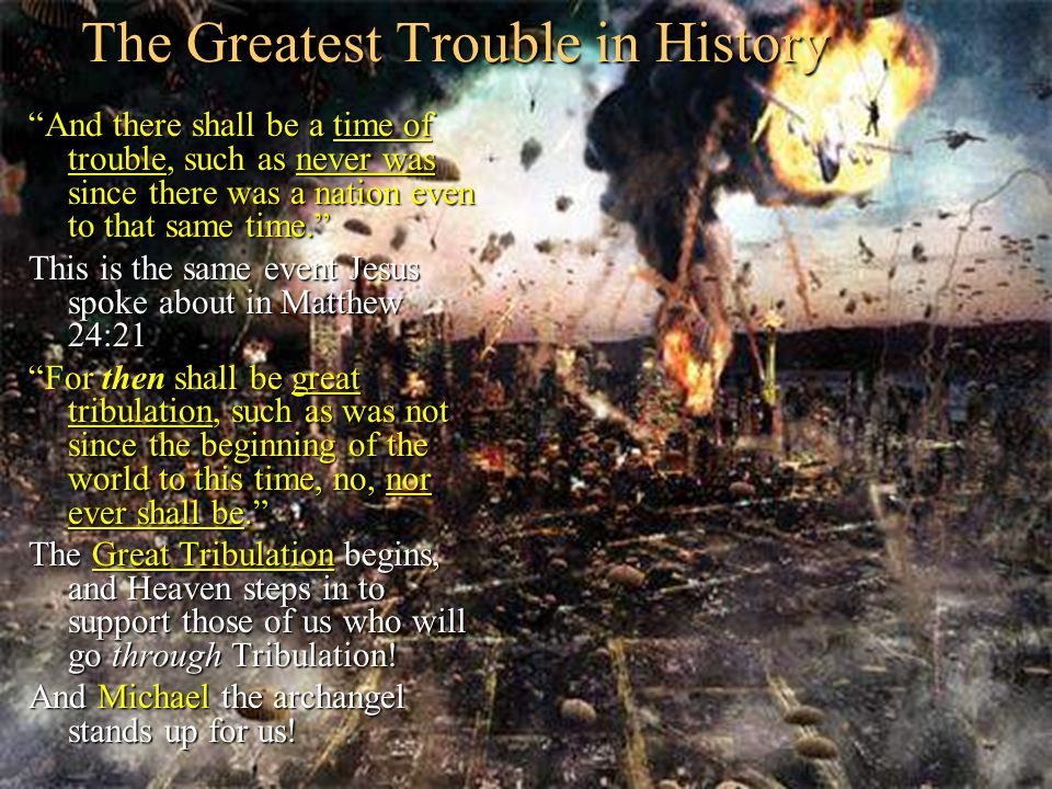 The Greatest Trouble in History And there shall be a time of trouble, such as never was since there was a nation even to that same time. This is the same event Jesus spoke about in Matthew 24:21 For then shall be great tribulation, such as was not since the beginning of the world to this time, no, nor ever shall be. The Great Tribulation begins, and Heaven steps in to support those of us who will go through Tribulation.
