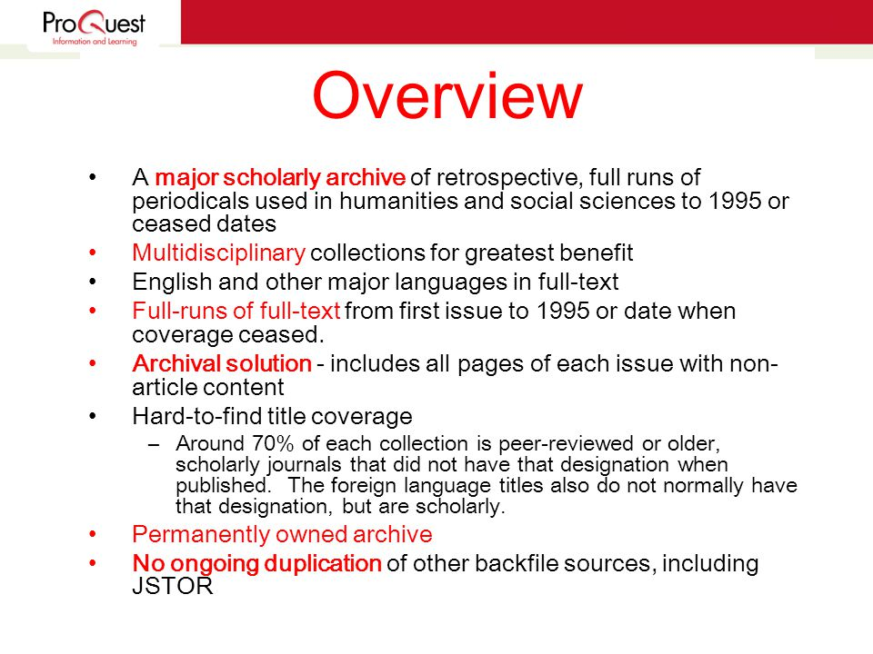 Overview A major scholarly archive of retrospective, full runs of periodicals used in humanities and social sciences to 1995 or ceased dates Multidisciplinary collections for greatest benefit English and other major languages in full-text Full-runs of full-text from first issue to 1995 or date when coverage ceased.
