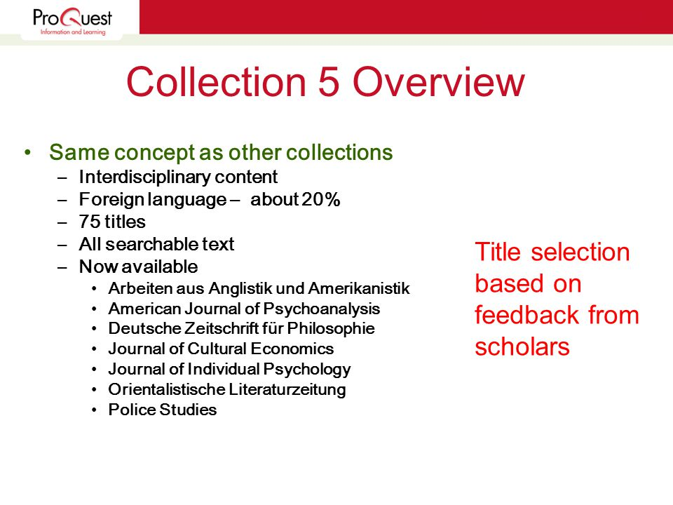 Collection 5 Overview Same concept as other collections –Interdisciplinary content –Foreign language – about 20% –75 titles –All searchable text –Now available Arbeiten aus Anglistik und Amerikanistik American Journal of Psychoanalysis Deutsche Zeitschrift für Philosophie Journal of Cultural Economics Journal of Individual Psychology Orientalistische Literaturzeitung Police Studies Title selection based on feedback from scholars