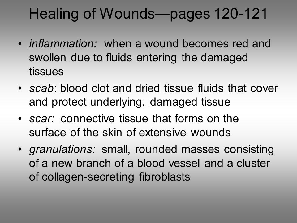 Healing of Wounds—pages 120-121 inflammation: when a wound becomes red and swollen due to fluids entering the damaged tissues scab: blood clot and dried tissue fluids that cover and protect underlying, damaged tissue scar: connective tissue that forms on the surface of the skin of extensive wounds granulations: small, rounded masses consisting of a new branch of a blood vessel and a cluster of collagen-secreting fibroblasts