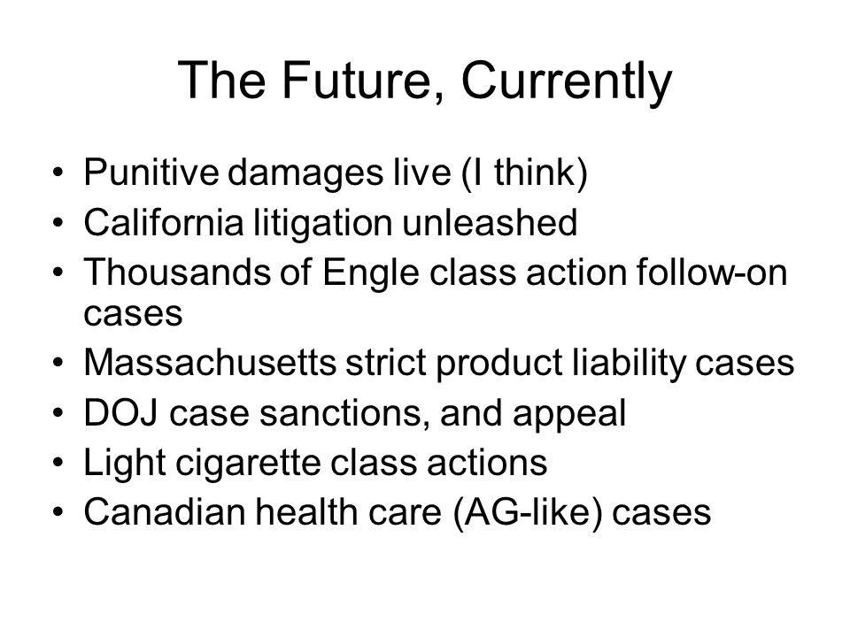 The Future, Currently Punitive damages live (I think) California litigation unleashed Thousands of Engle class action follow-on cases Massachusetts strict product liability cases DOJ case sanctions, and appeal Light cigarette class actions Canadian health care (AG-like) cases