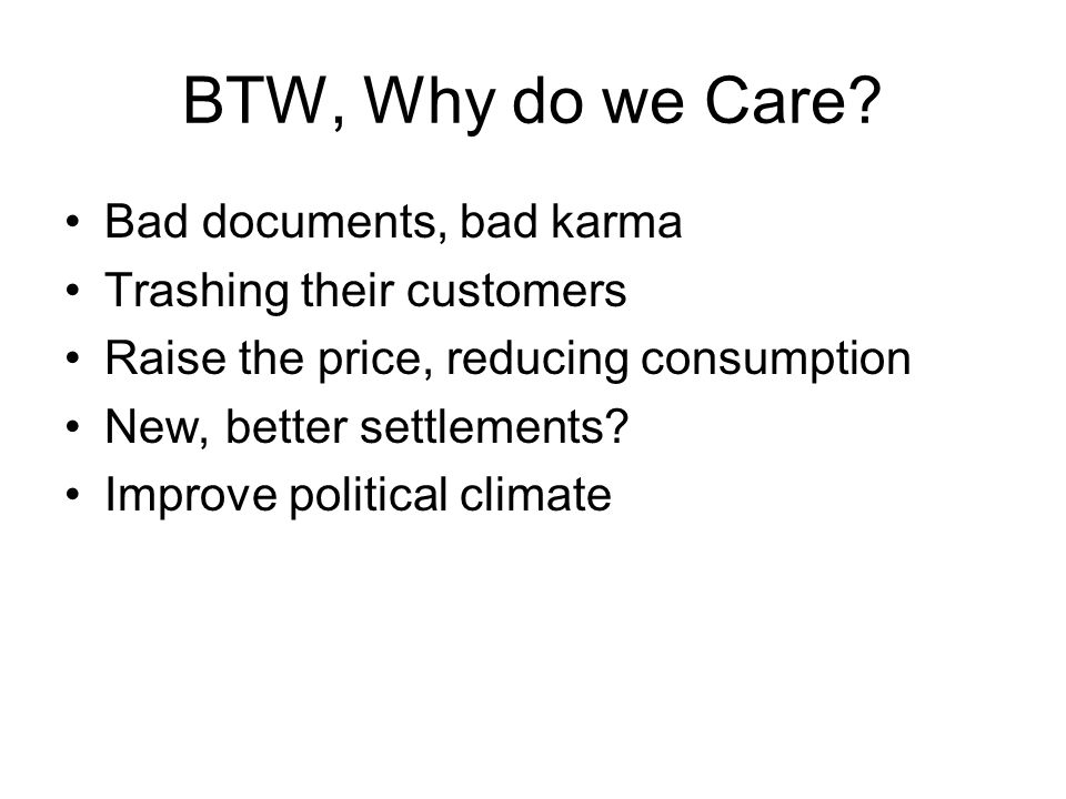 BTW, Why do we Care? Bad documents, bad karma Trashing their customers Raise the price, reducing consumption New, better settlements? Improve politica