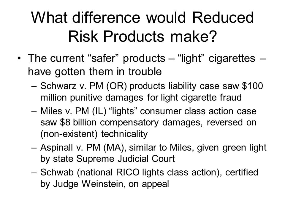 "What difference would Reduced Risk Products make? The current ""safer"" products – ""light"" cigarettes – have gotten them in trouble –Schwarz v. PM (OR)"