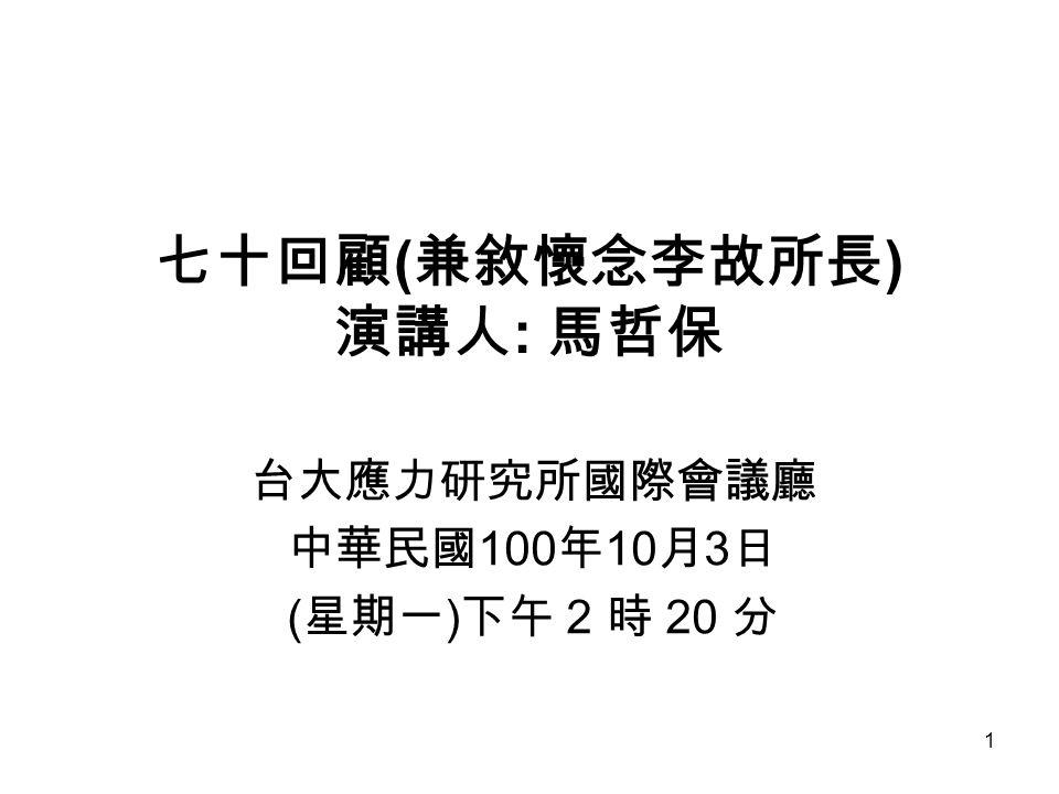 1 七十回顧 ( 兼敘懷念李故所長 ) 演講人 : 馬哲保 台大應力研究所國際會議廳 中華民國 100 年 10 月 3 日 ( 星期一 ) 下午 2 時 20 分