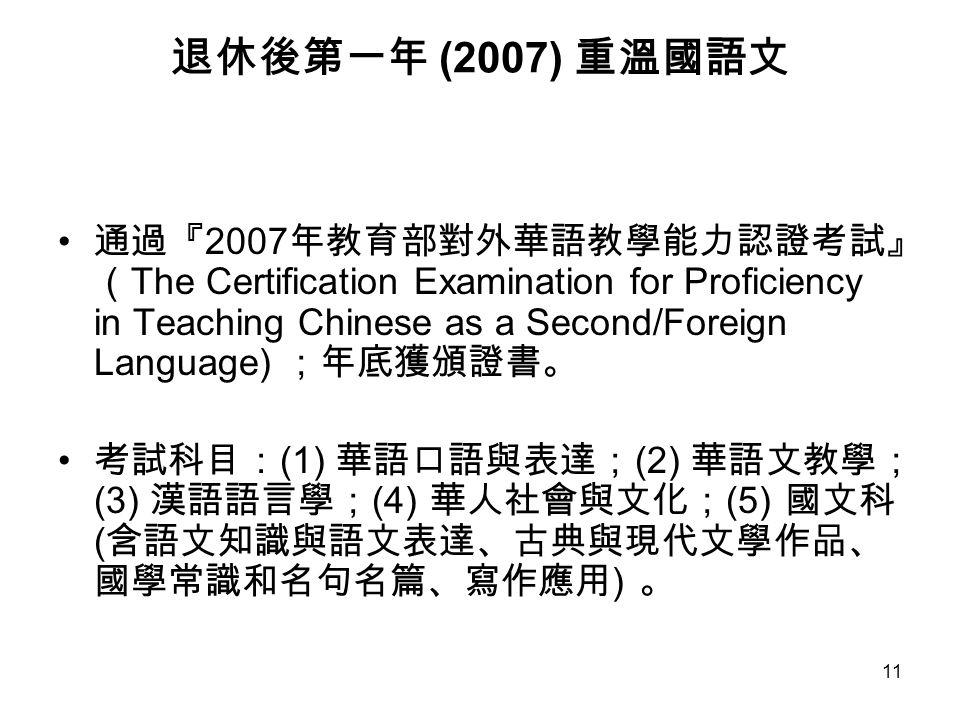 11 退休後第一年 (2007) 重溫國語文 通過『 2007 年教育部對外華語教學能力認證考試』 ( The Certification Examination for Proficiency in Teaching Chinese as a Second/Foreign Language) ;年底獲頒證書。 考試科目: (1) 華語口語與表達; (2) 華語文教學; (3) 漢語語言學; (4) 華人社會與文化; (5) 國文科 ( 含語文知識與語文表達、古典與現代文學作品、 國學常識和名句名篇、寫作應用 ) 。