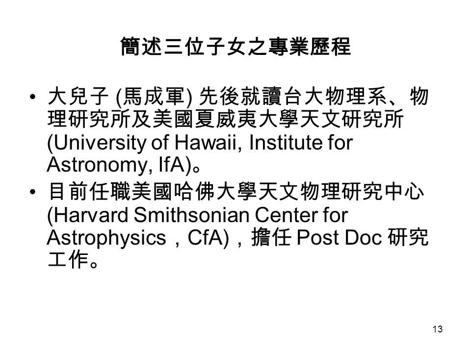 13 簡述三位子女之專業歷程 大兒子 ( 馬成軍 ) 先後就讀台大物理系、物 理研究所及美國夏威夷大學天文研究所 (University of Hawaii, Institute for Astronomy, IfA) 。 目前任職美國哈佛大學天文物理研究中心 (Harvard Smithsonian Center for Astrophysics , CfA) ,擔任 Post Doc 研究 工作。