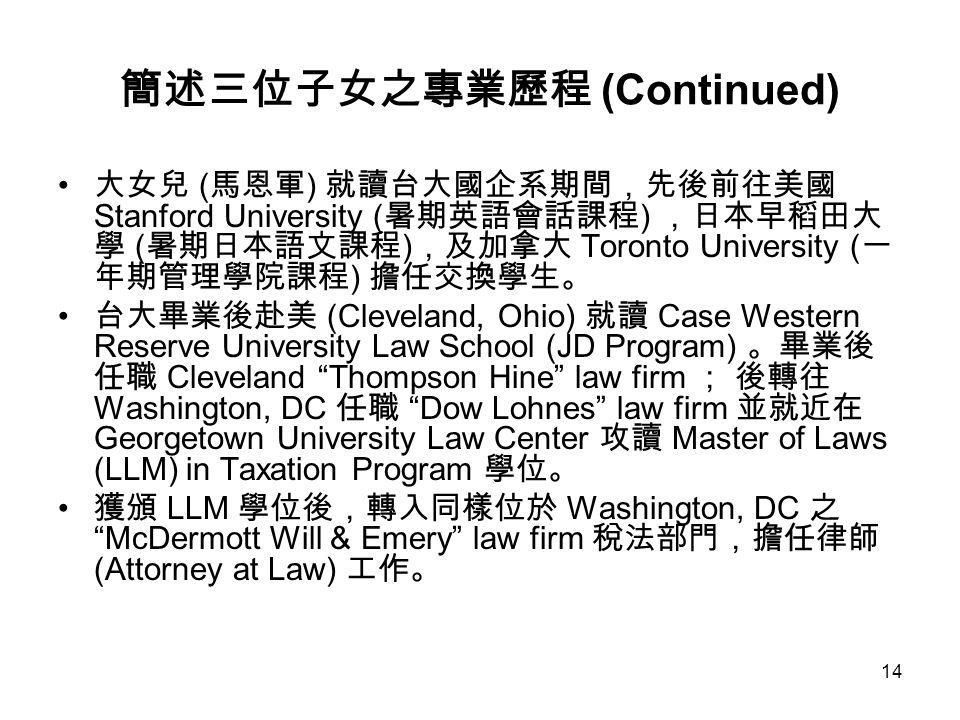 14 簡述三位子女之專業歷程 (Continued) 大女兒 ( 馬恩軍 ) 就讀台大國企系期間,先後前往美國 Stanford University ( 暑期英語會話課程 ) ,日本早稻田大 學 ( 暑期日本語文課程 ) ,及加拿大 Toronto University ( 一 年期管理學院課程 ) 擔任交換學生。 台大畢業後赴美 (Cleveland, Ohio) 就讀 Case Western Reserve University Law School (JD Program) 。畢業後 任職 Cleveland Thompson Hine law firm ; 後轉往 Washington, DC 任職 Dow Lohnes law firm 並就近在 Georgetown University Law Center 攻讀 Master of Laws (LLM) in Taxation Program 學位。 獲頒 LLM 學位後,轉入同樣位於 Washington, DC 之 McDermott Will & Emery law firm 稅法部門,擔任律師 (Attorney at Law) 工作。