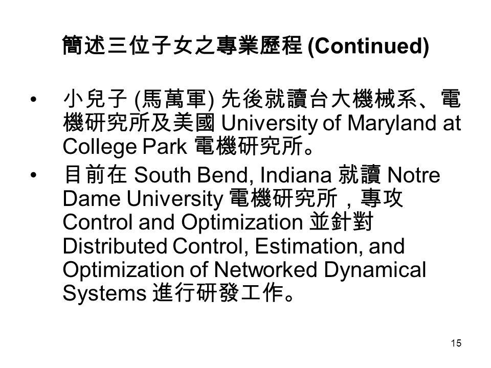 15 簡述三位子女之專業歷程 (Continued) 小兒子 ( 馬萬軍 ) 先後就讀台大機械系、電 機研究所及美國 University of Maryland at College Park 電機研究所。 目前在 South Bend, Indiana 就讀 Notre Dame Univers