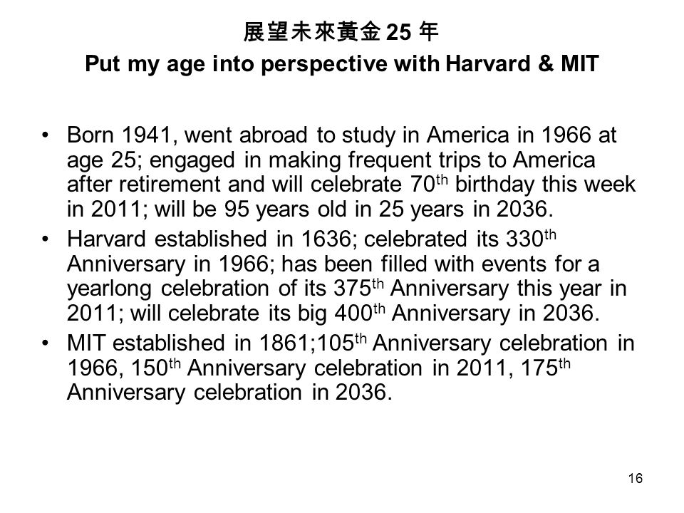 16 展望未來黃金 25 年 Put my age into perspective with Harvard & MIT Born 1941, went abroad to study in America in 1966 at age 25; engaged in making frequent trips to America after retirement and will celebrate 70 th birthday this week in 2011; will be 95 years old in 25 years in 2036.