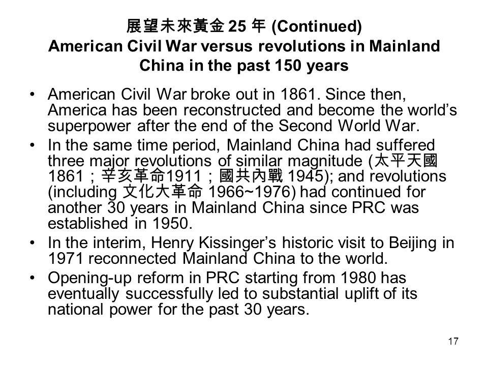 17 展望未來黃金 25 年 (Continued) American Civil War versus revolutions in Mainland China in the past 150 years American Civil War broke out in 1861. Since t