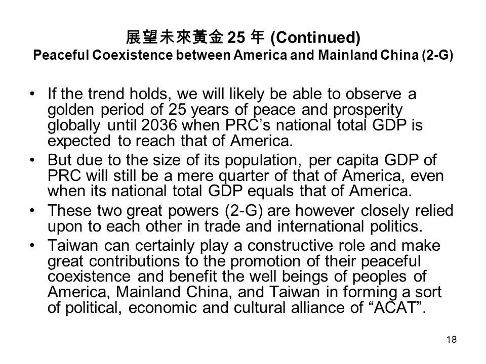 18 展望未來黃金 25 年 (Continued) Peaceful Coexistence between America and Mainland China (2-G) If the trend holds, we will likely be able to observe a golden period of 25 years of peace and prosperity globally until 2036 when PRC's national total GDP is expected to reach that of America.