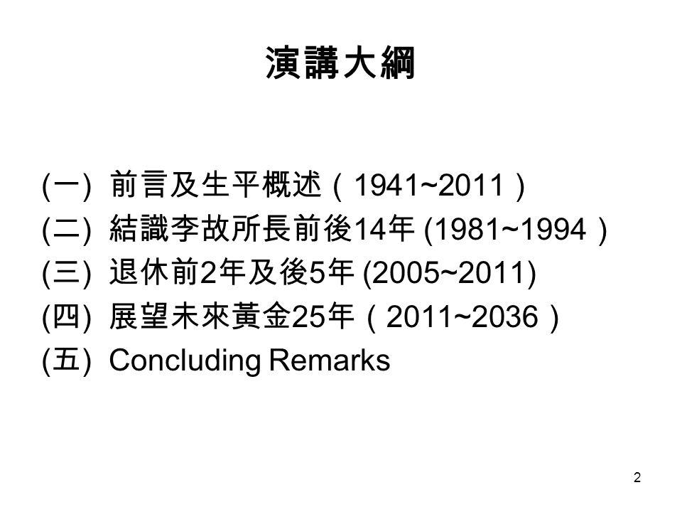 2 演講大綱 ( 一 ) 前言及生平概述( 1941~2011 ) ( 二 ) 結識李故所長前後 14 年 (1981~1994 ) ( 三 ) 退休前 2 年及後 5 年 (2005~2011) ( 四 ) 展望未來黃金 25 年( 2011~2036 ) ( 五 ) Concluding Remarks