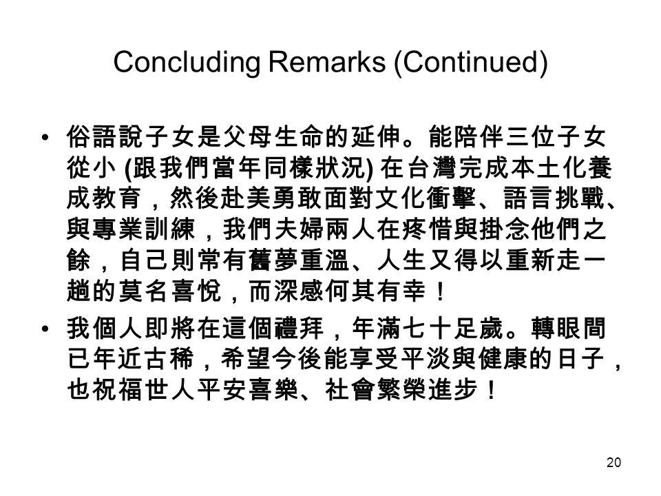 20 Concluding Remarks (Continued) 俗語說子女是父母生命的延伸。能陪伴三位子女 從小 ( 跟我們當年同樣狀況 ) 在台灣完成本土化養 成教育,然後赴美勇敢面對文化衝擊、語言挑戰、 與專業訓練,我們夫婦兩人在疼惜與掛念他們之 餘,自己則常有舊夢重溫、人生又得以重新走一 趟的莫名喜悅,而深感何其有幸! 我個人即將在這個禮拜,年滿七十足歲。轉眼間 已年近古稀,希望今後能享受平淡與健康的日子, 也祝福世人平安喜樂、社會繁榮進步!