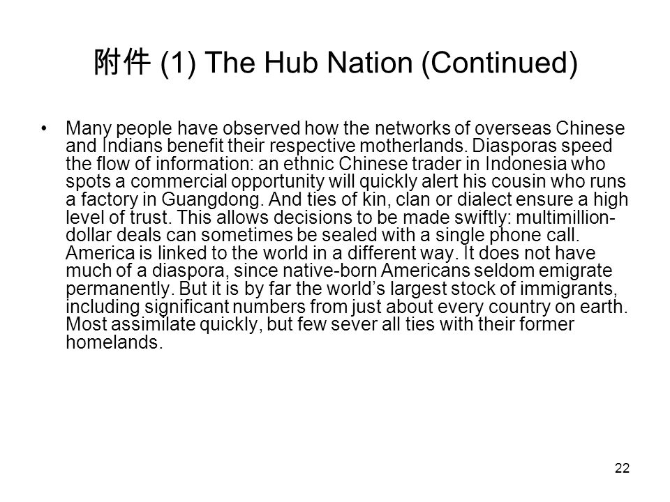 22 附件 (1) The Hub Nation (Continued) Many people have observed how the networks of overseas Chinese and Indians benefit their respective motherlands.