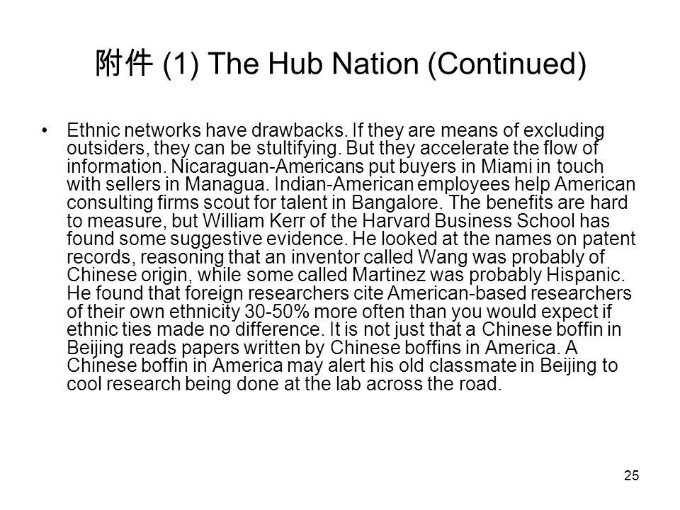 25 附件 (1) The Hub Nation (Continued) Ethnic networks have drawbacks. If they are means of excluding outsiders, they can be stultifying. But they accel