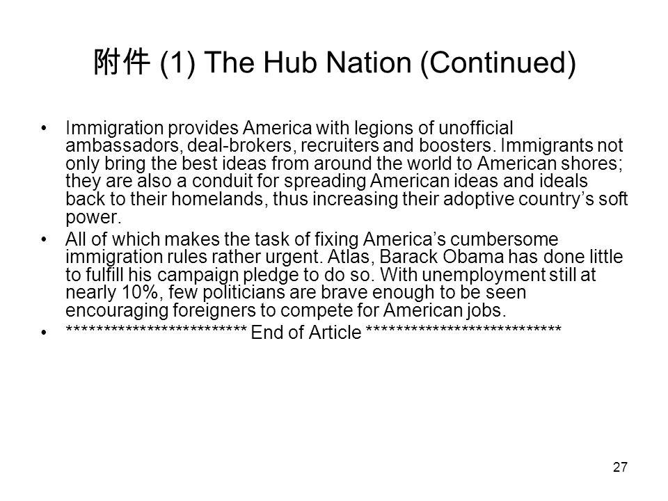 27 附件 (1) The Hub Nation (Continued) Immigration provides America with legions of unofficial ambassadors, deal-brokers, recruiters and boosters. Immig