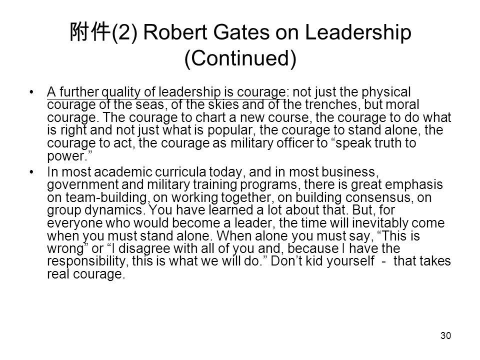 30 附件 (2) Robert Gates on Leadership (Continued) A further quality of leadership is courage: not just the physical courage of the seas, of the skies and of the trenches, but moral courage.
